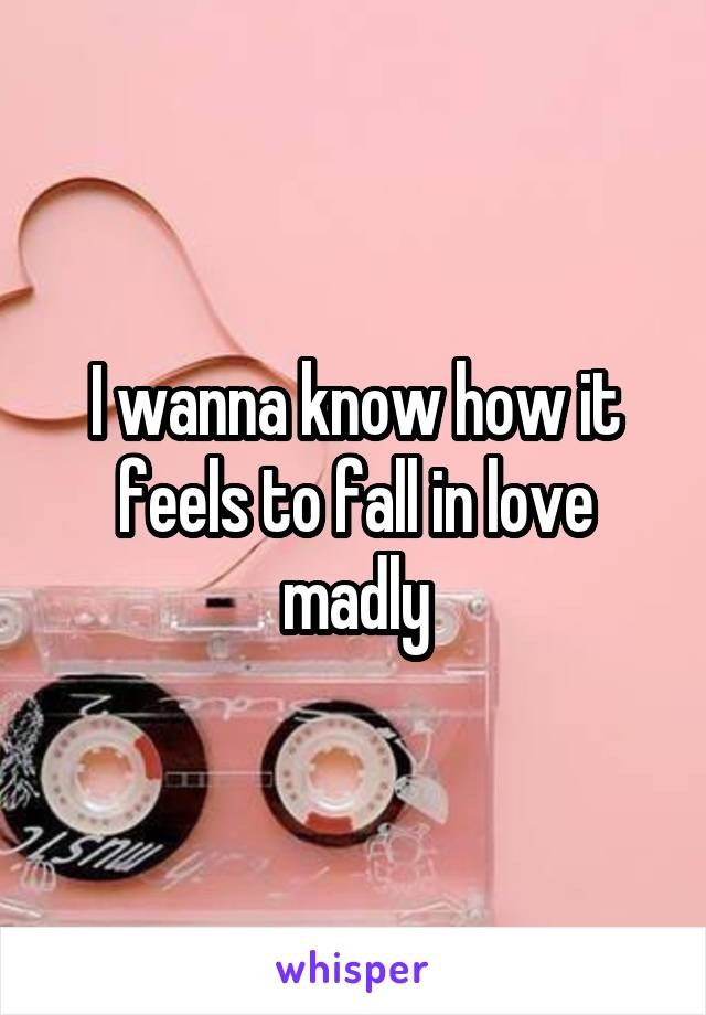 I wanna know how it feels to fall in love madly