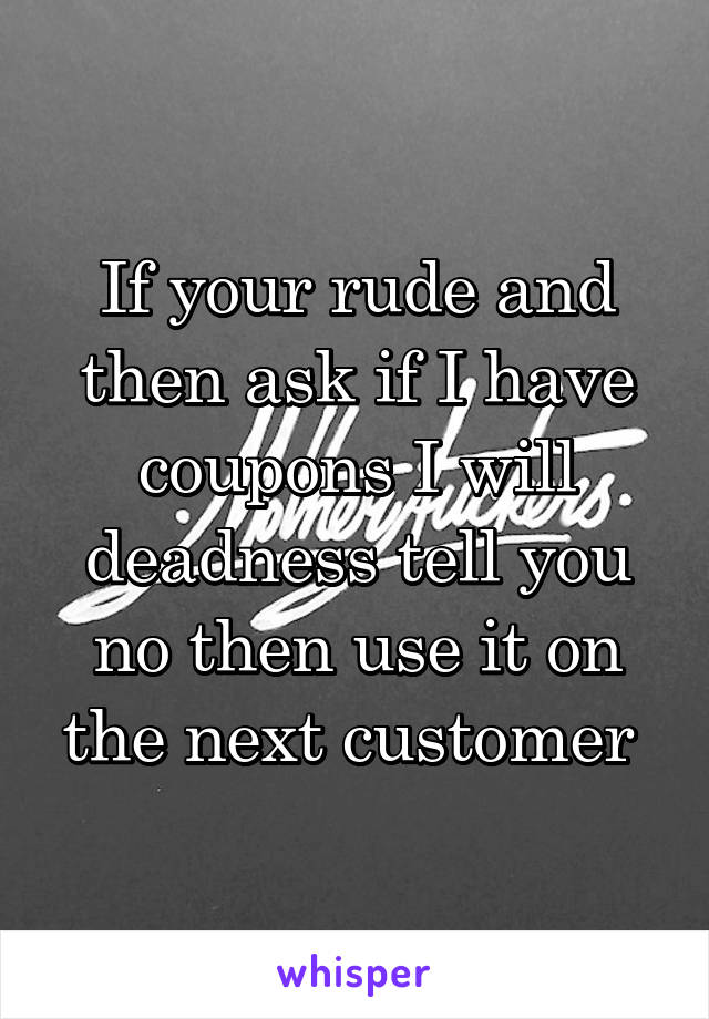 If your rude and then ask if I have coupons I will deadness tell you no then use it on the next customer