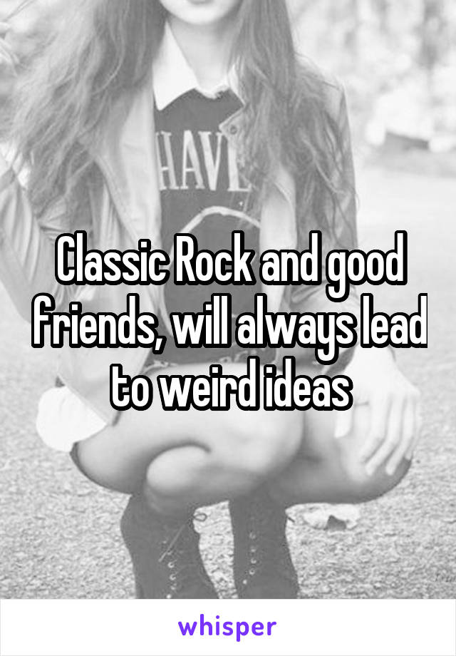 Classic Rock and good friends, will always lead to weird ideas