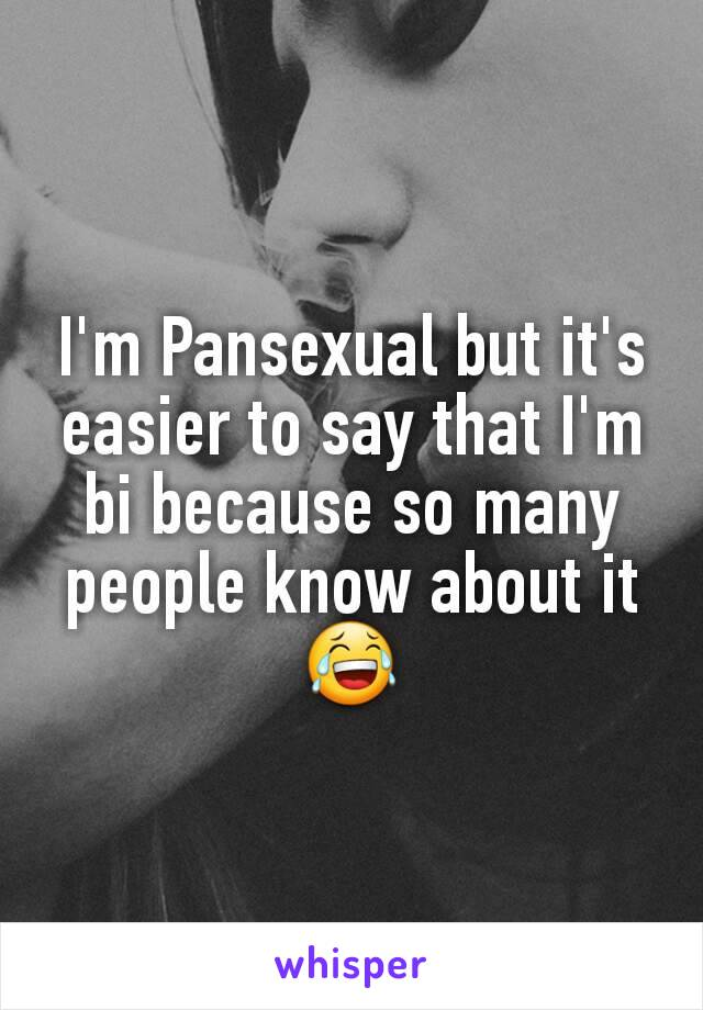 I'm Pansexual but it's easier to say that I'm bi because so many people know about it😂