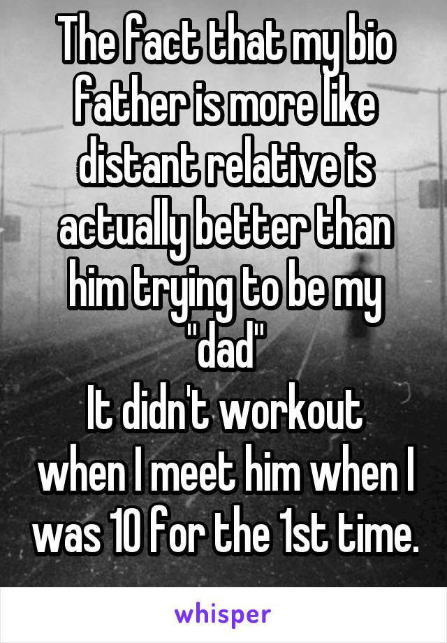 """The fact that my bio father is more like distant relative is actually better than him trying to be my """"dad"""" It didn't workout when I meet him when I was 10 for the 1st time."""
