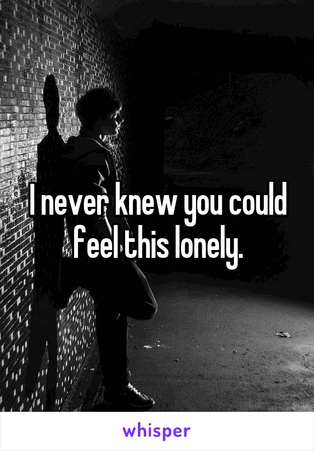 I never knew you could feel this lonely.