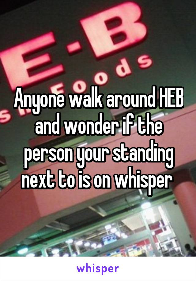 Anyone walk around HEB and wonder if the person your standing next to is on whisper