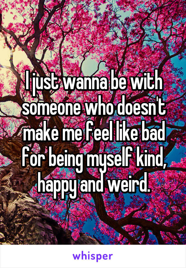 I just wanna be with someone who doesn't make me feel like bad for being myself kind, happy and weird.