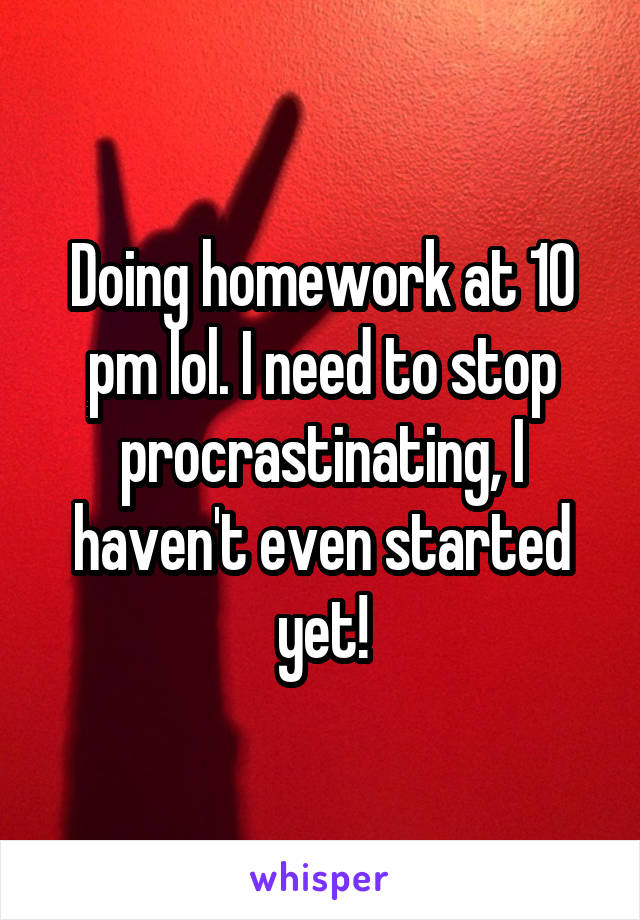 Doing homework at 10 pm lol. I need to stop procrastinating, I haven't even started yet!