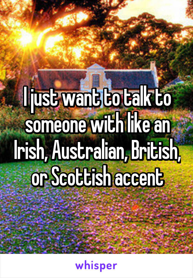 I just want to talk to someone with like an Irish, Australian, British, or Scottish accent