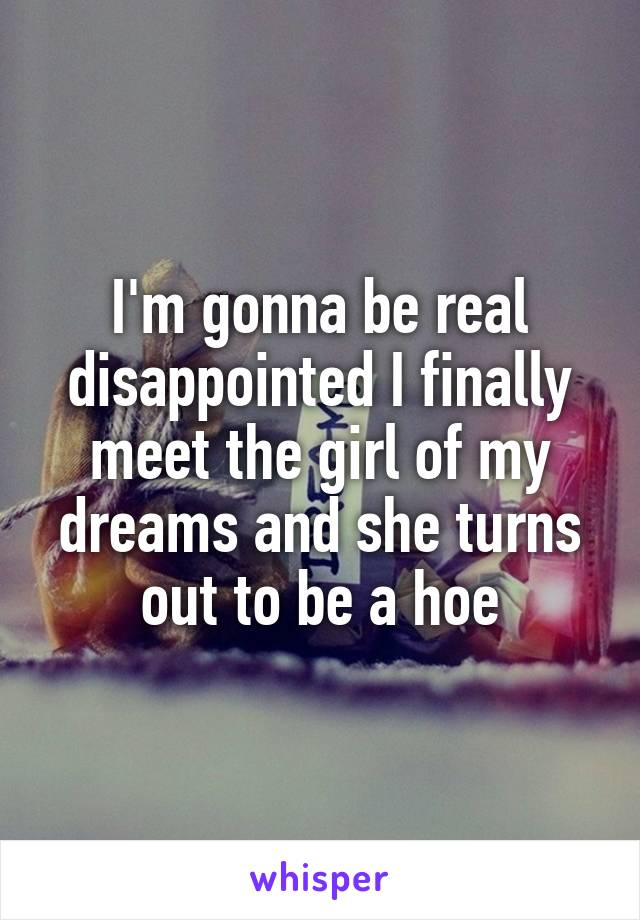 I'm gonna be real disappointed I finally meet the girl of my dreams and she turns out to be a hoe