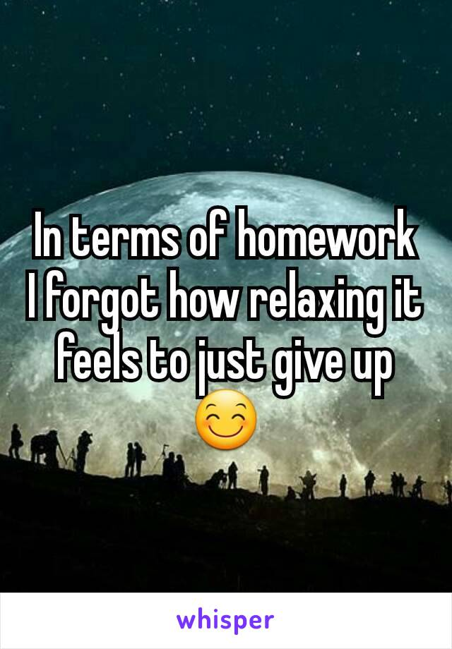 In terms of homework I forgot how relaxing it feels to just give up 😊