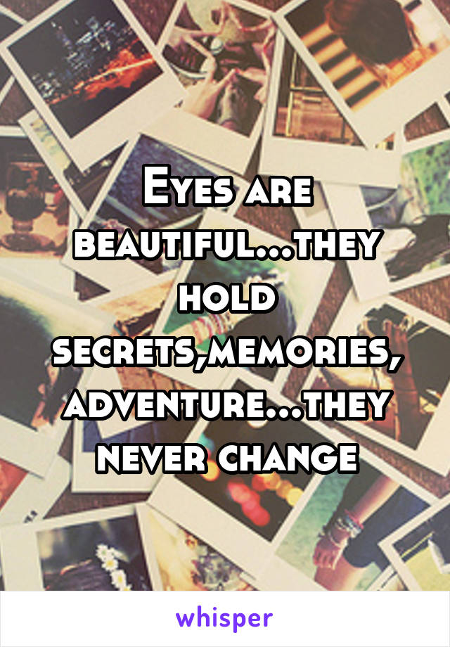 Eyes are beautiful...they hold secrets,memories, adventure...they never change