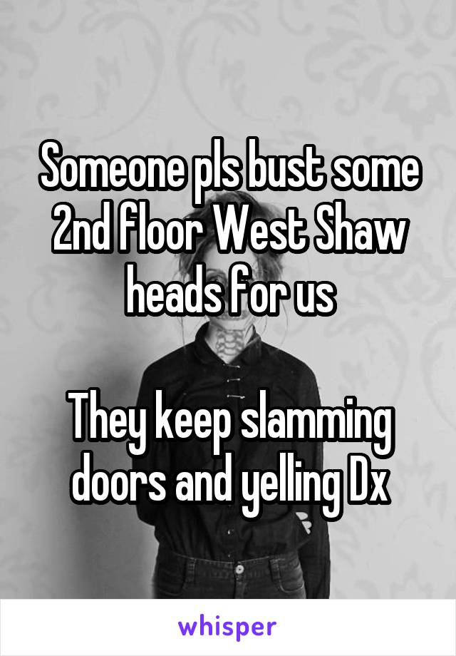 Someone pls bust some 2nd floor West Shaw heads for us  They keep slamming doors and yelling Dx