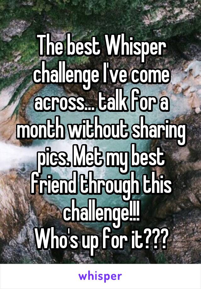 The best Whisper challenge I've come across... talk for a month without sharing pics. Met my best friend through this challenge!!! Who's up for it???