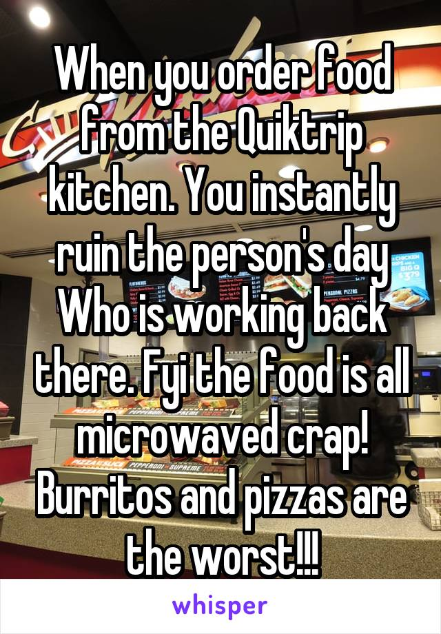 When you order food from the Quiktrip kitchen. You instantly ruin the person's day Who is working back there. Fyi the food is all microwaved crap! Burritos and pizzas are the worst!!!