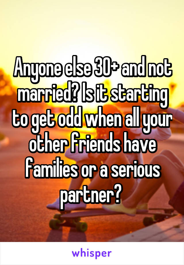 Anyone else 30+ and not married? Is it starting to get odd when all your other friends have families or a serious partner?