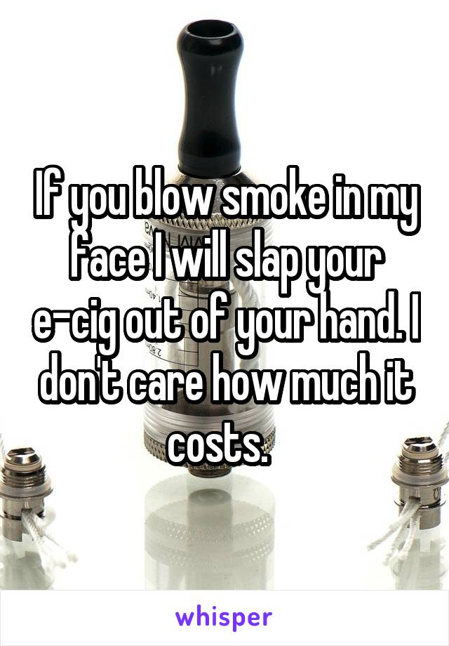 If you blow smoke in my face I will slap your e-cig out of your hand. I don't care how much it costs.
