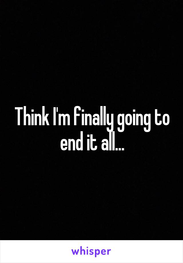 Think I'm finally going to end it all...