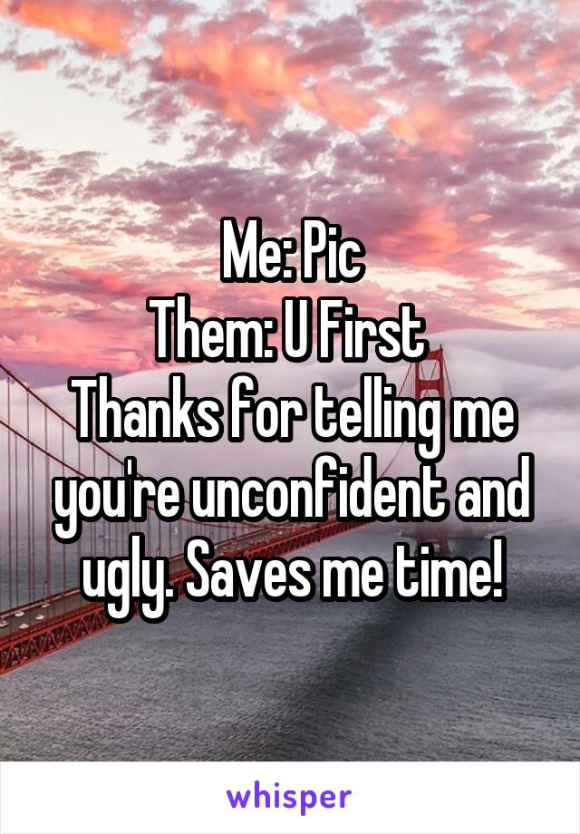 Me: Pic Them: U First  Thanks for telling me you're unconfident and ugly. Saves me time!