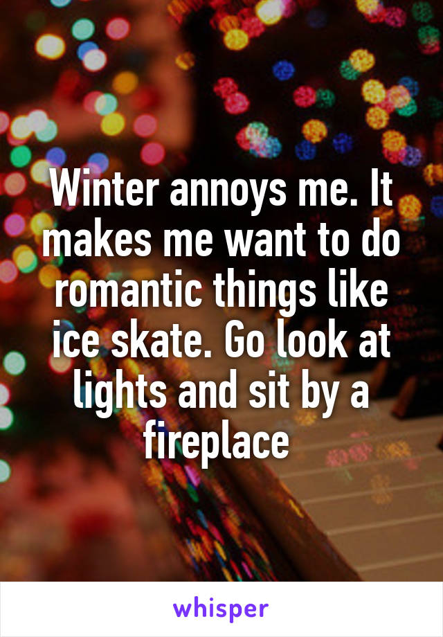 Winter annoys me. It makes me want to do romantic things like ice skate. Go look at lights and sit by a fireplace