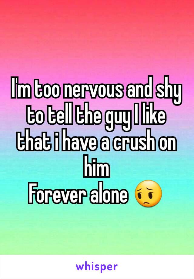 I'm too nervous and shy to tell the guy I like that i have a crush on him Forever alone 😔