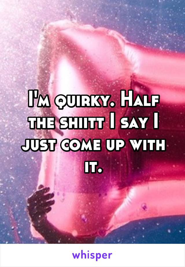 I'm quirky. Half the shiitt I say I just come up with it.