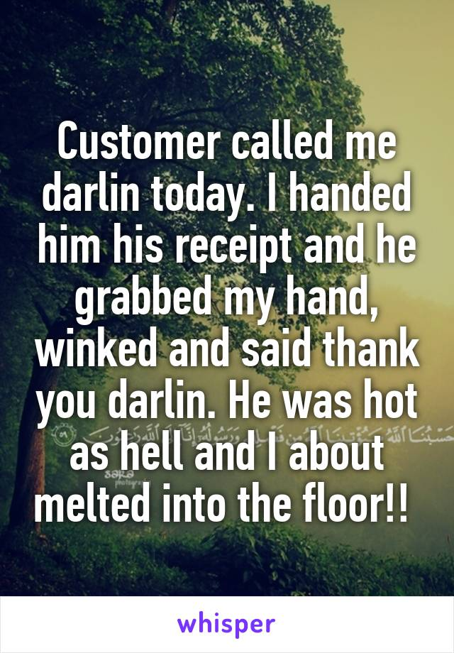 Customer called me darlin today. I handed him his receipt and he grabbed my hand, winked and said thank you darlin. He was hot as hell and I about melted into the floor!!