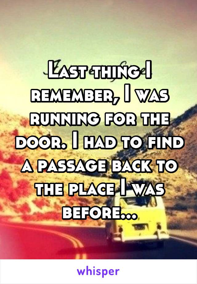 Last thing I remember, I was running for the door. I had to find a passage back to the place I was before...