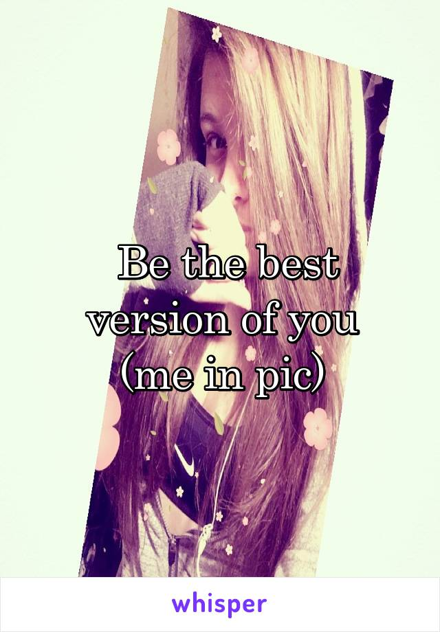 Be the best version of you (me in pic)