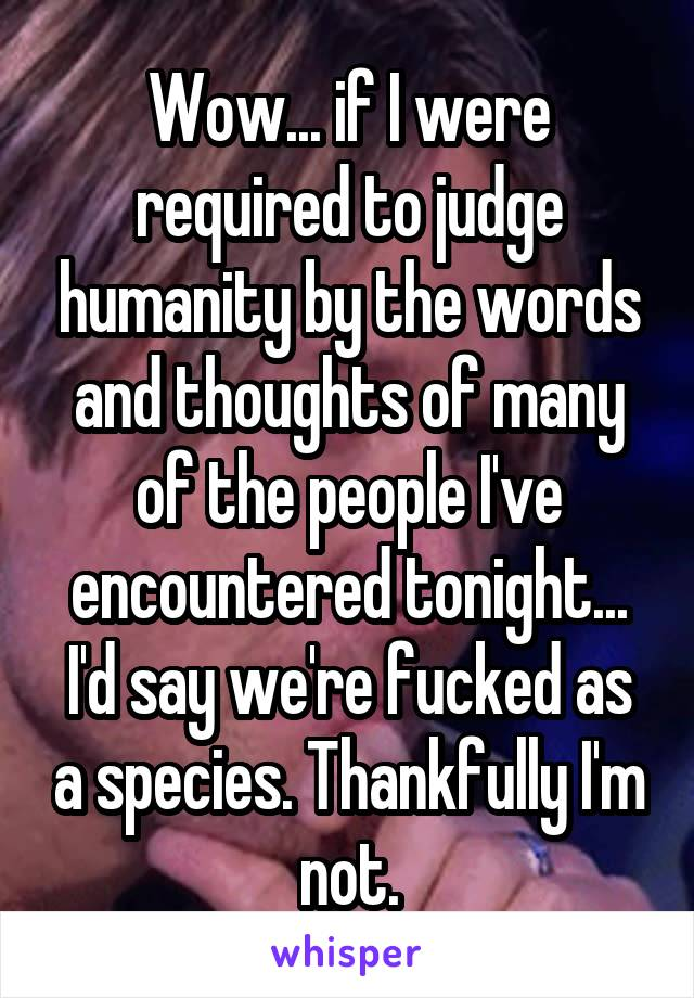 Wow... if I were required to judge humanity by the words and thoughts of many of the people I've encountered tonight... I'd say we're fucked as a species. Thankfully I'm not.