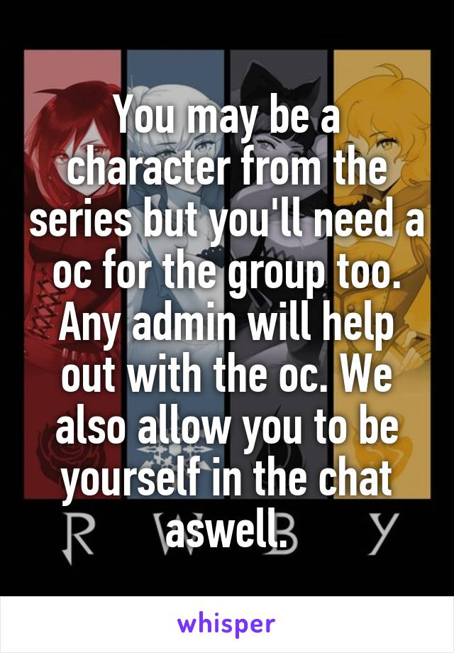 You may be a character from the series but you'll need a oc for the group too. Any admin will help out with the oc. We also allow you to be yourself in the chat aswell.