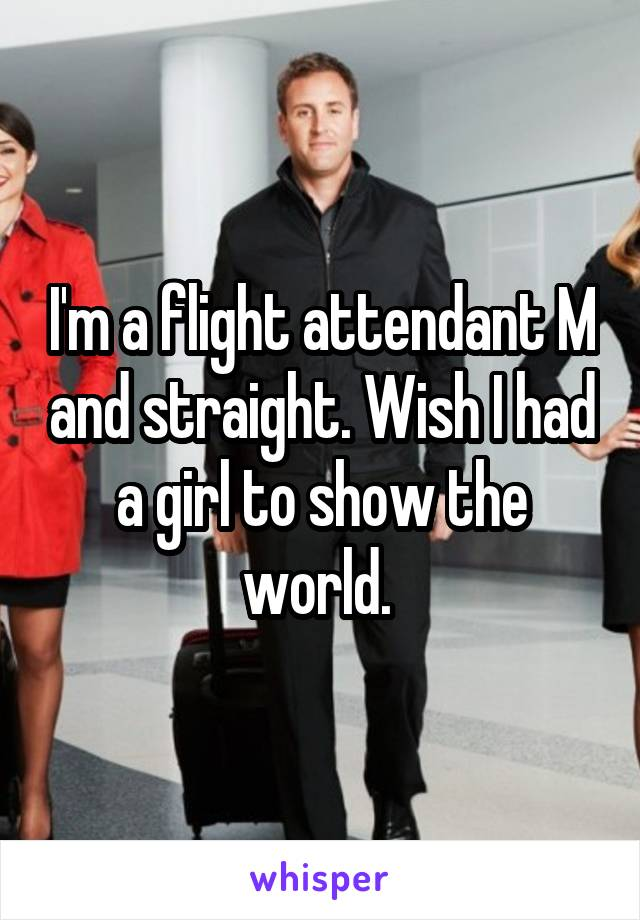 I'm a flight attendant M and straight. Wish I had a girl to show the world.