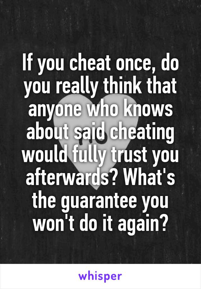 If you cheat once, do you really think that anyone who knows about said cheating would fully trust you afterwards? What's the guarantee you won't do it again?