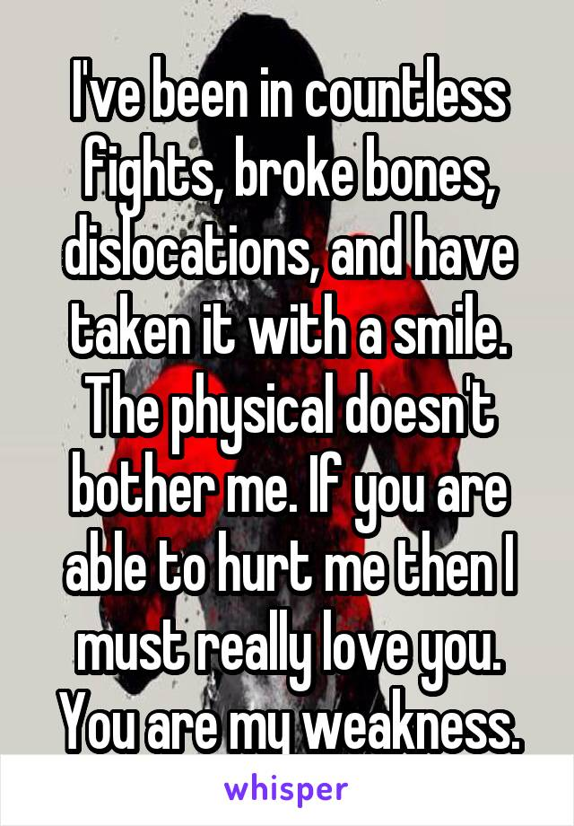 I've been in countless fights, broke bones, dislocations, and have taken it with a smile. The physical doesn't bother me. If you are able to hurt me then I must really love you. You are my weakness.