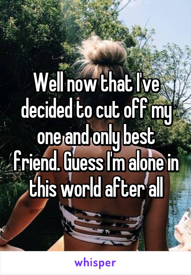 Well now that I've decided to cut off my one and only best friend. Guess I'm alone in this world after all