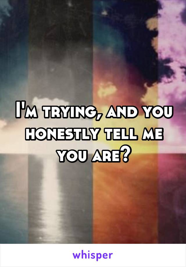 I'm trying, and you honestly tell me you are?