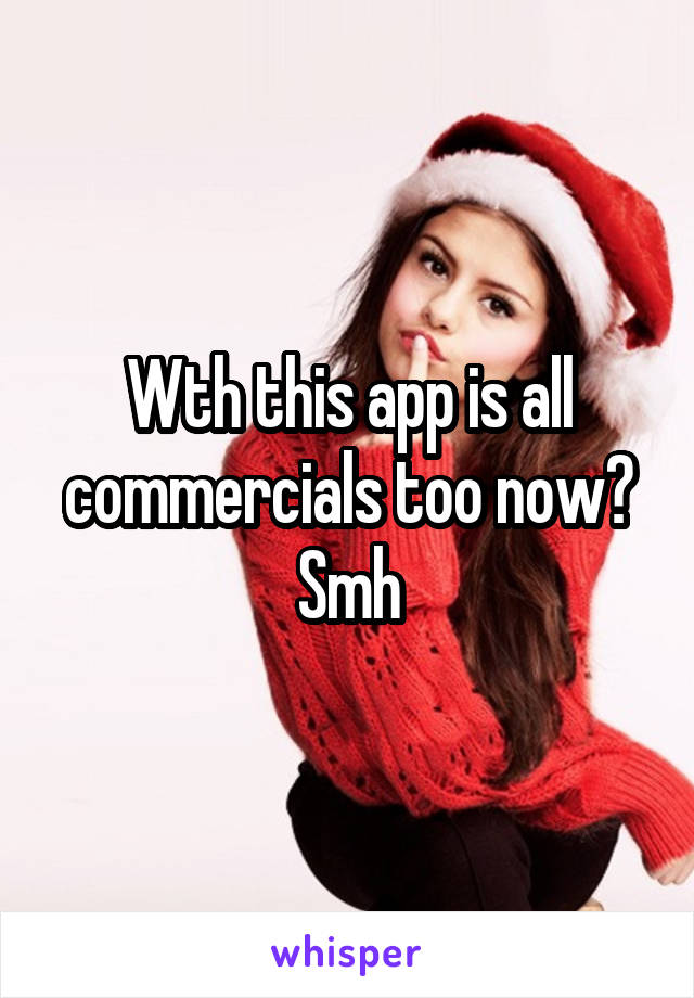 Wth this app is all commercials too now? Smh