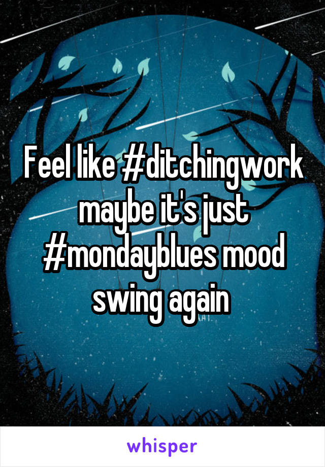 Feel like #ditchingwork maybe it's just #mondayblues mood swing again