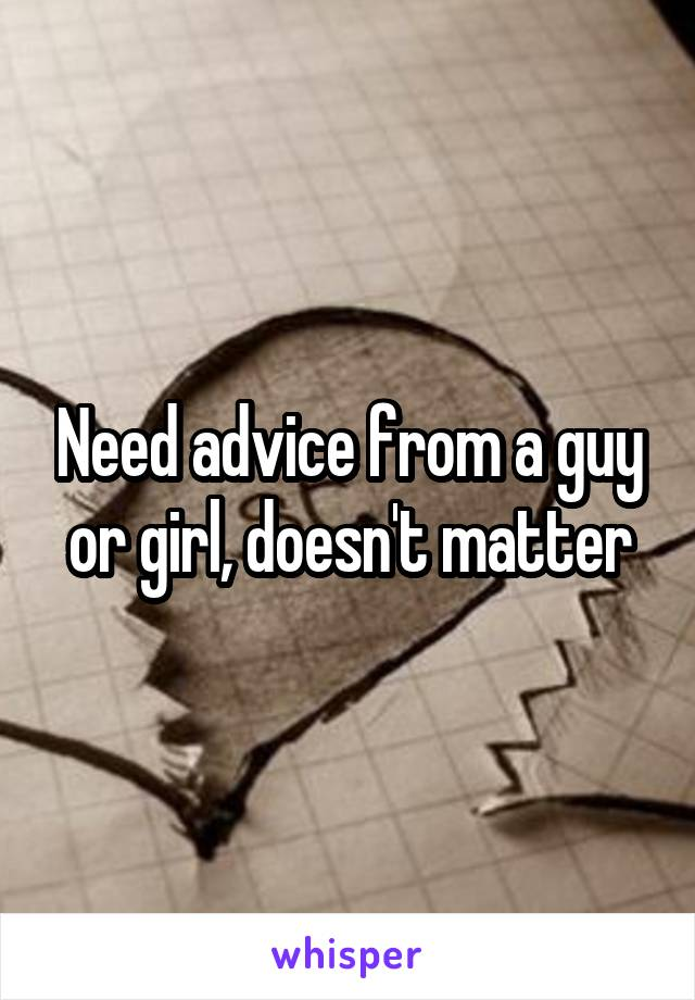 Need advice from a guy or girl, doesn't matter