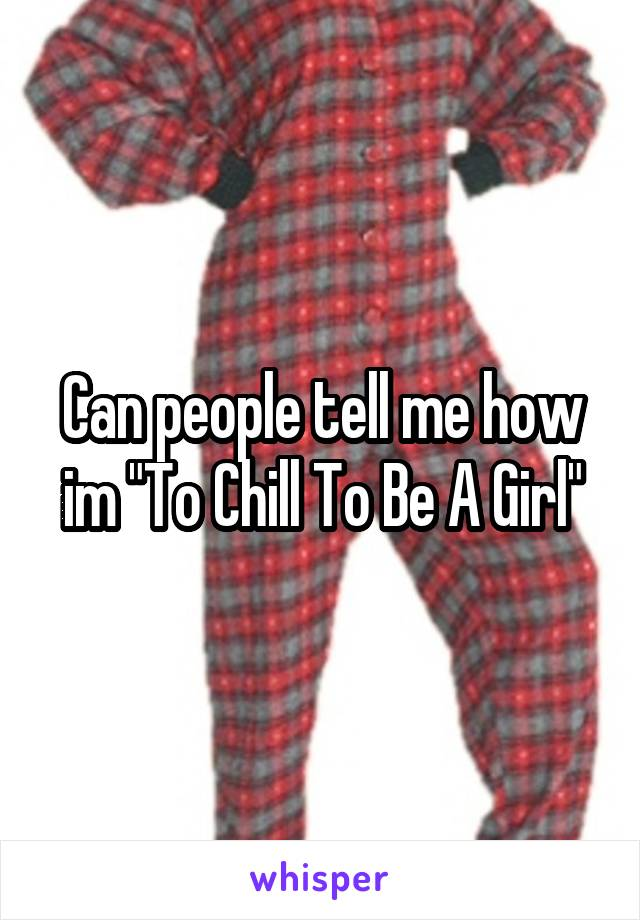 """Can people tell me how im """"To Chill To Be A Girl"""""""