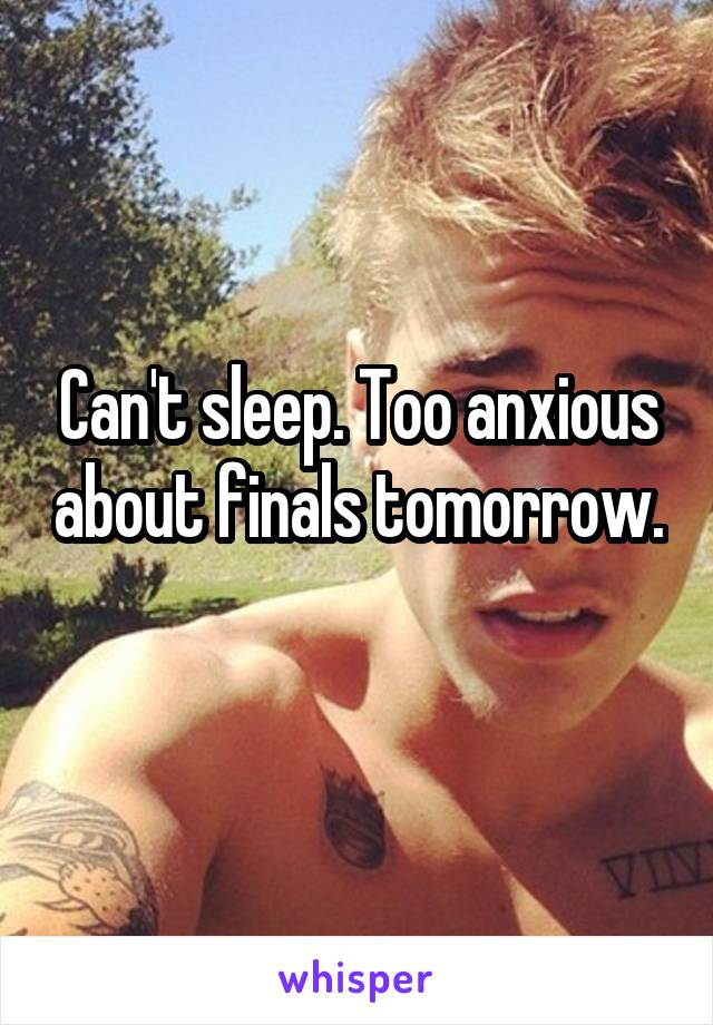 Can't sleep. Too anxious about finals tomorrow.
