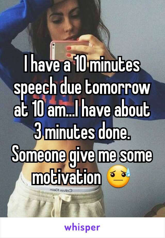 I have a 10 minutes speech due tomorrow at 10 am...I have about 3 minutes done. Someone give me some motivation 😓