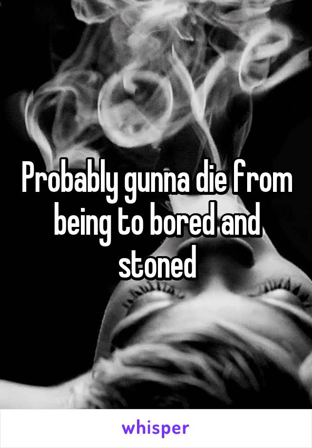 Probably gunna die from being to bored and stoned