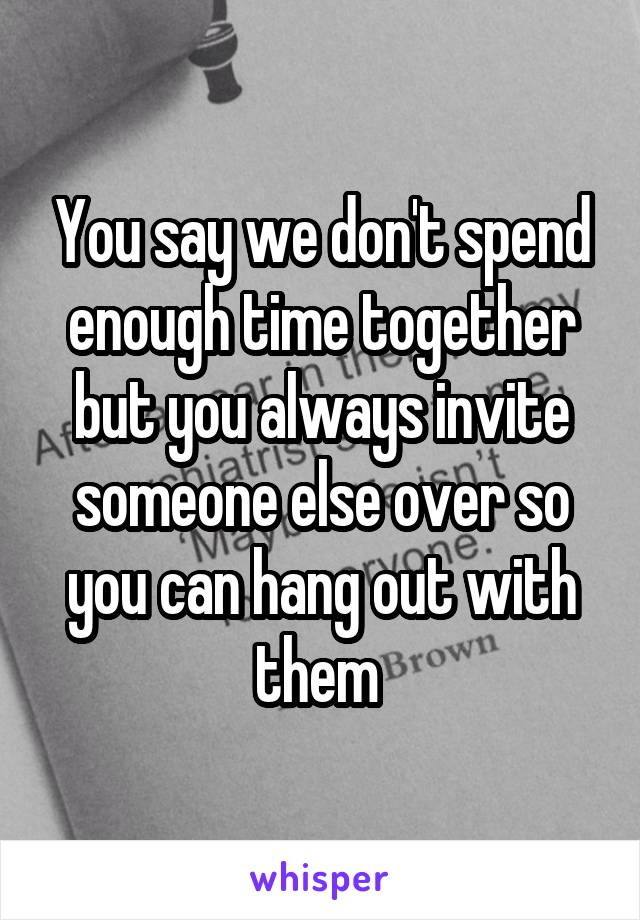 You say we don't spend enough time together but you always invite someone else over so you can hang out with them