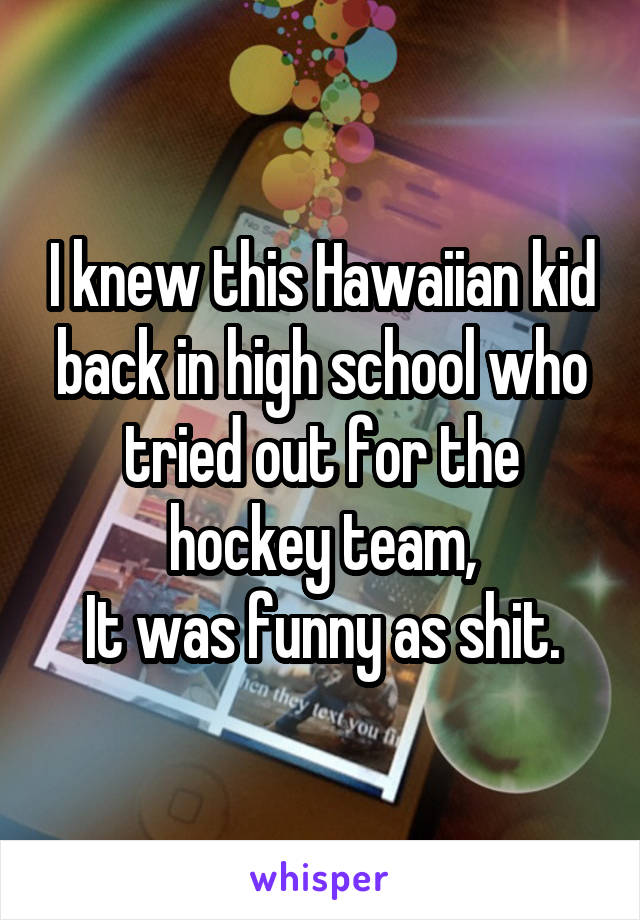 I knew this Hawaiian kid back in high school who tried out for the hockey team, It was funny as shit.