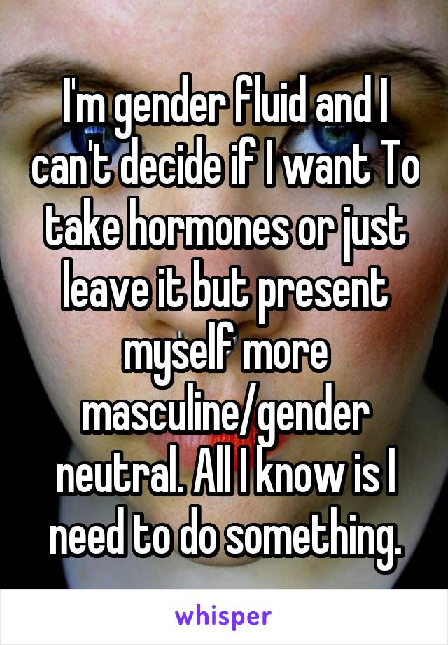 I'm gender fluid and I can't decide if I want To take hormones or just leave it but present myself more masculine/gender neutral. All I know is I need to do something.