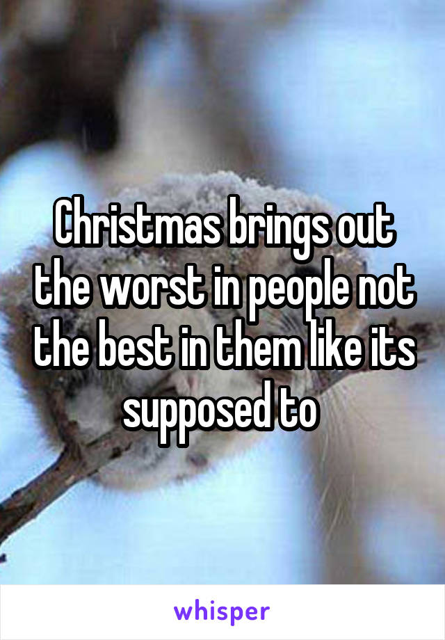 Christmas brings out the worst in people not the best in them like its supposed to
