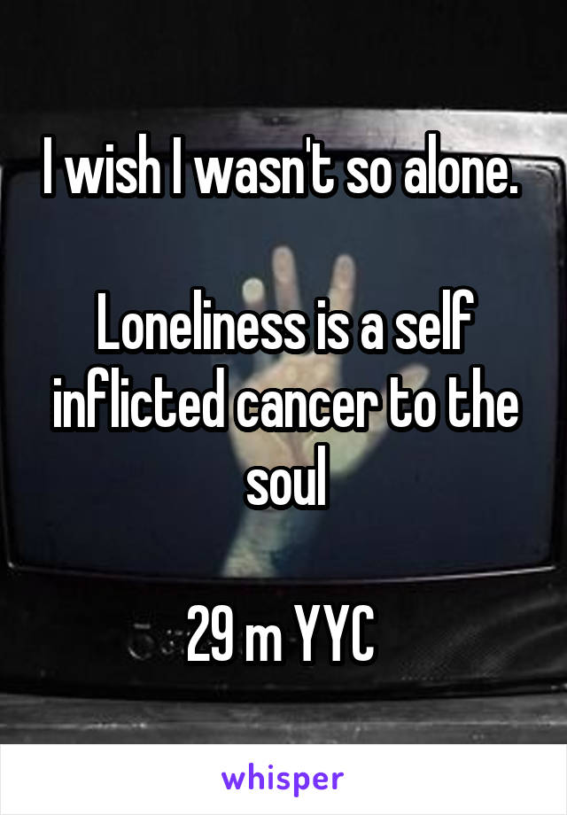 I wish I wasn't so alone.   Loneliness is a self inflicted cancer to the soul  29 m YYC