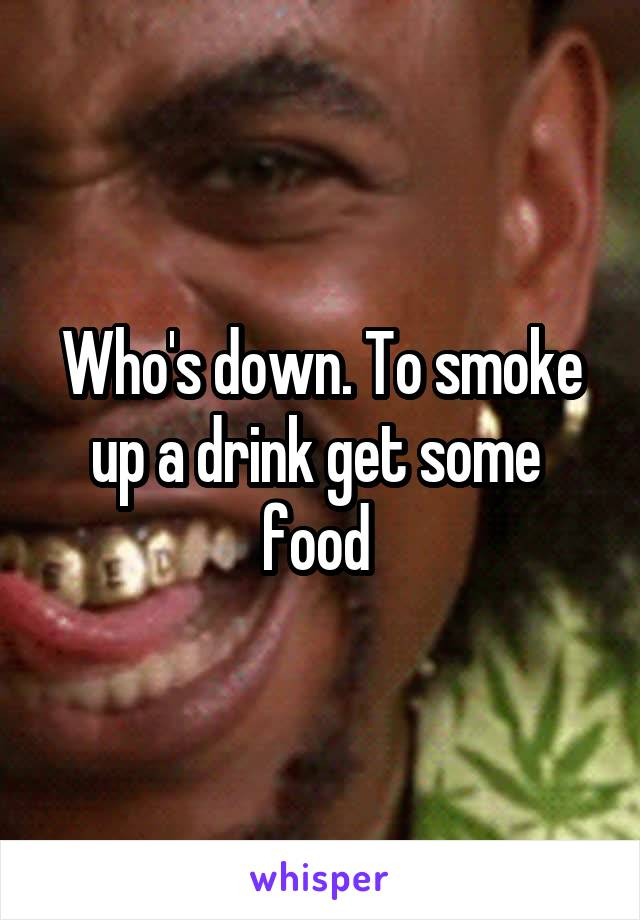 Who's down. To smoke up a drink get some  food