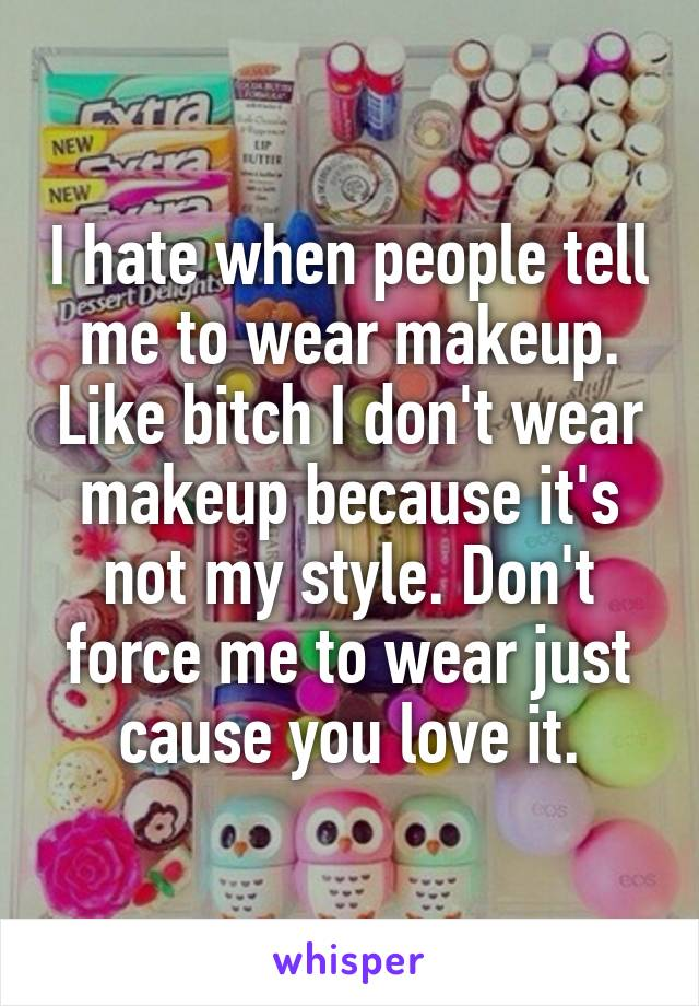I hate when people tell me to wear makeup. Like bitch I don't wear makeup because it's not my style. Don't force me to wear just cause you love it.