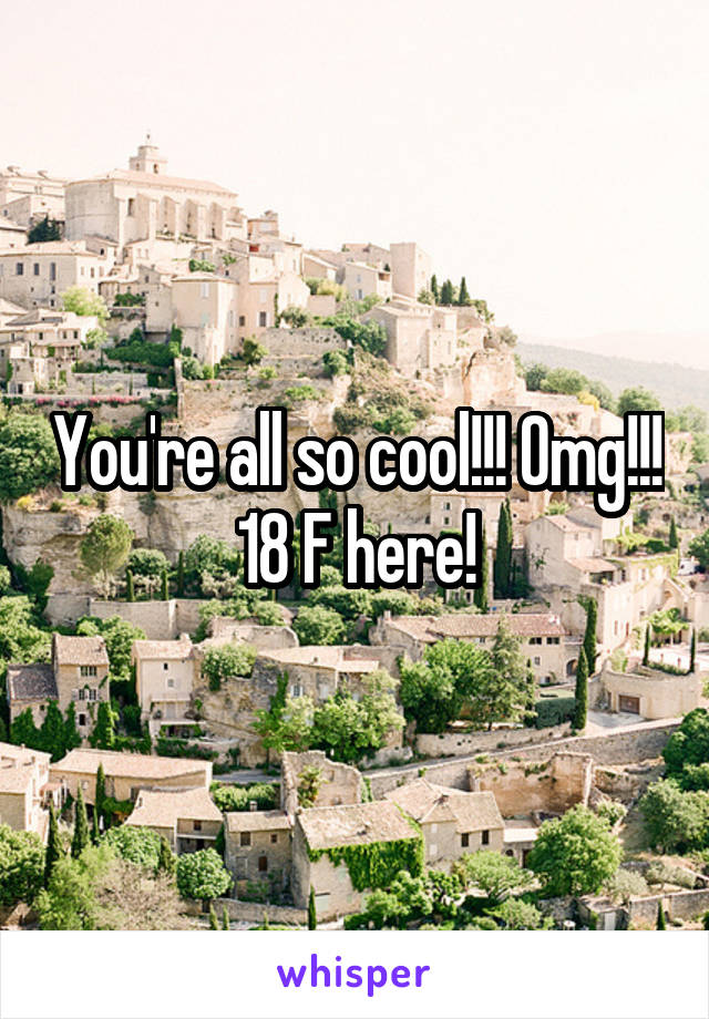 You're all so cool!!! Omg!!! 18 F here!