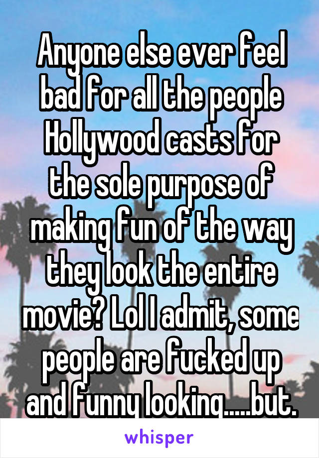 Anyone else ever feel bad for all the people Hollywood casts for the sole purpose of making fun of the way they look the entire movie? Lol I admit, some people are fucked up and funny looking.....but.
