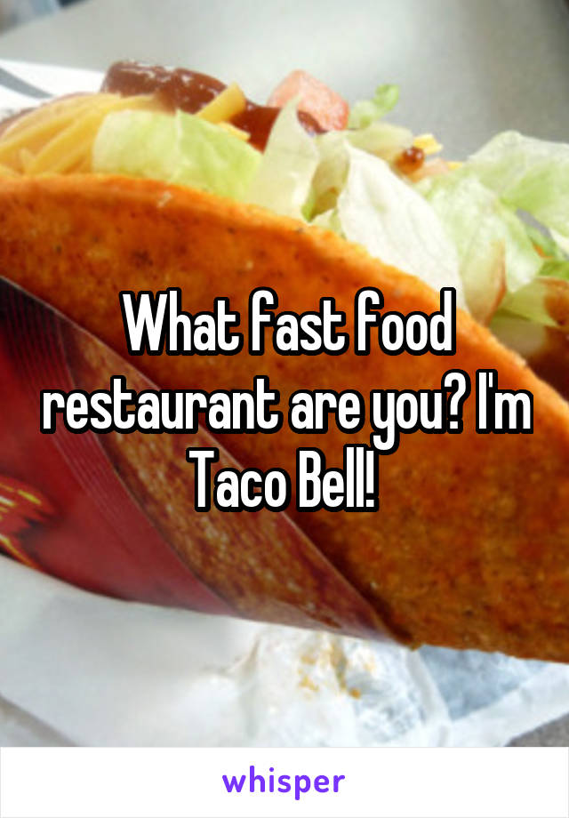 What fast food restaurant are you? I'm Taco Bell!